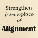 Strengthening from a place of Alignment